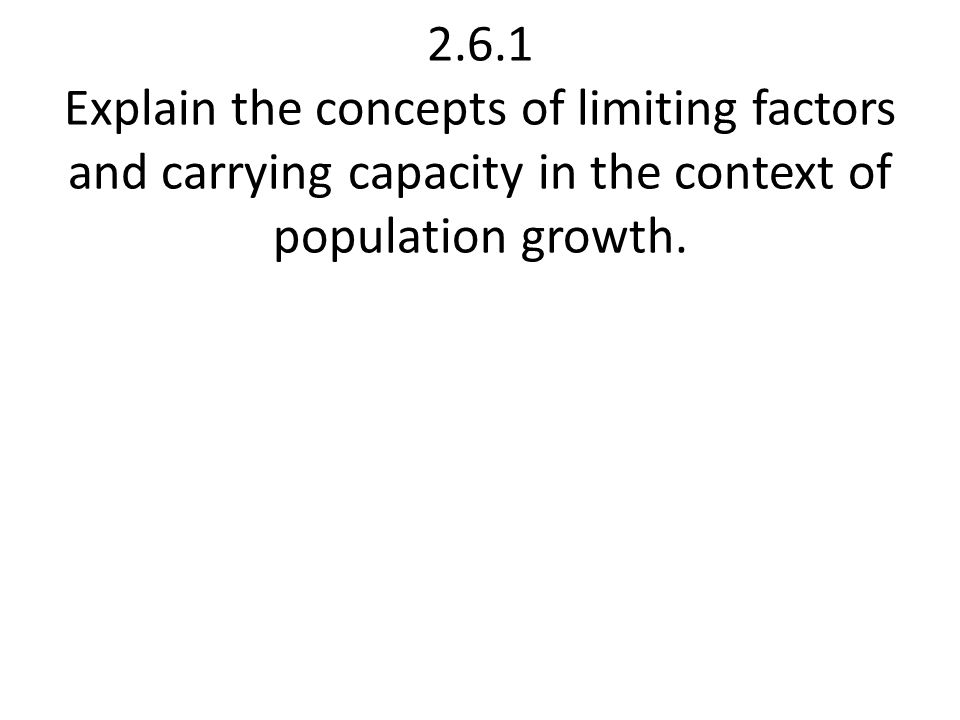 2.6.1 Explain the concepts of limiting factors and carrying capacity in the context of population growth.