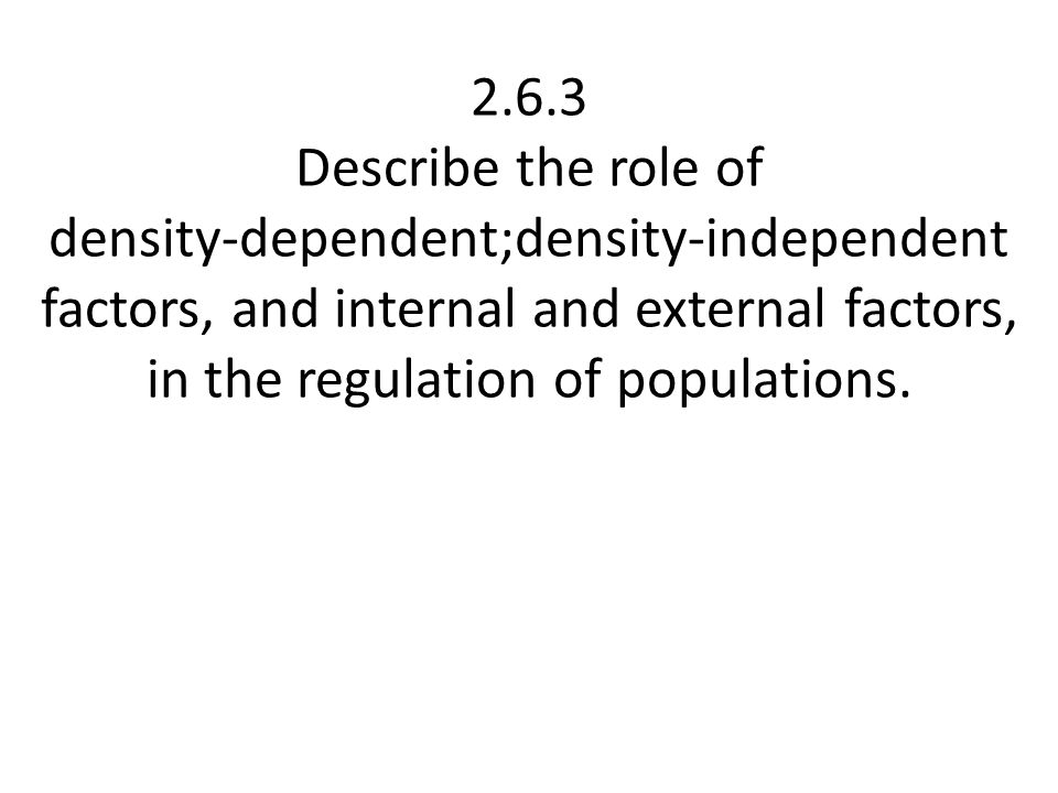 2.6.3 Describe the role of density‑dependent;density‑independent factors, and internal and external factors, in the regulation of populations.