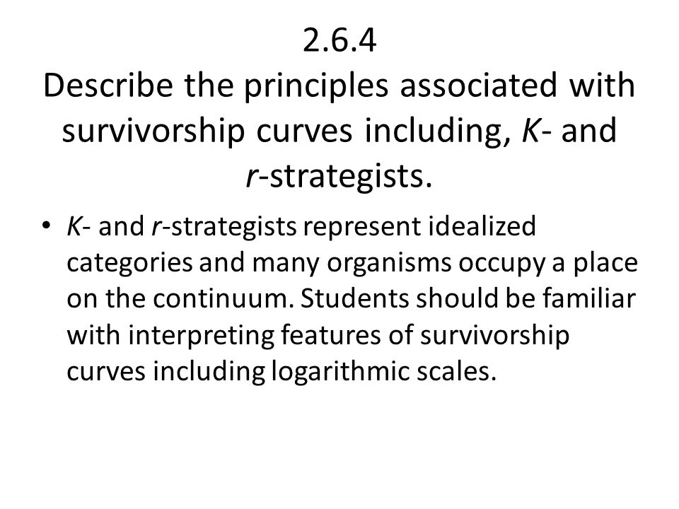 2.6.4 Describe the principles associated with survivorship curves including, K‑ and r‑strategists.