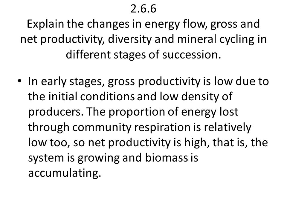 2.6.6 Explain the changes in energy flow, gross and net productivity, diversity and mineral cycling in different stages of succession.