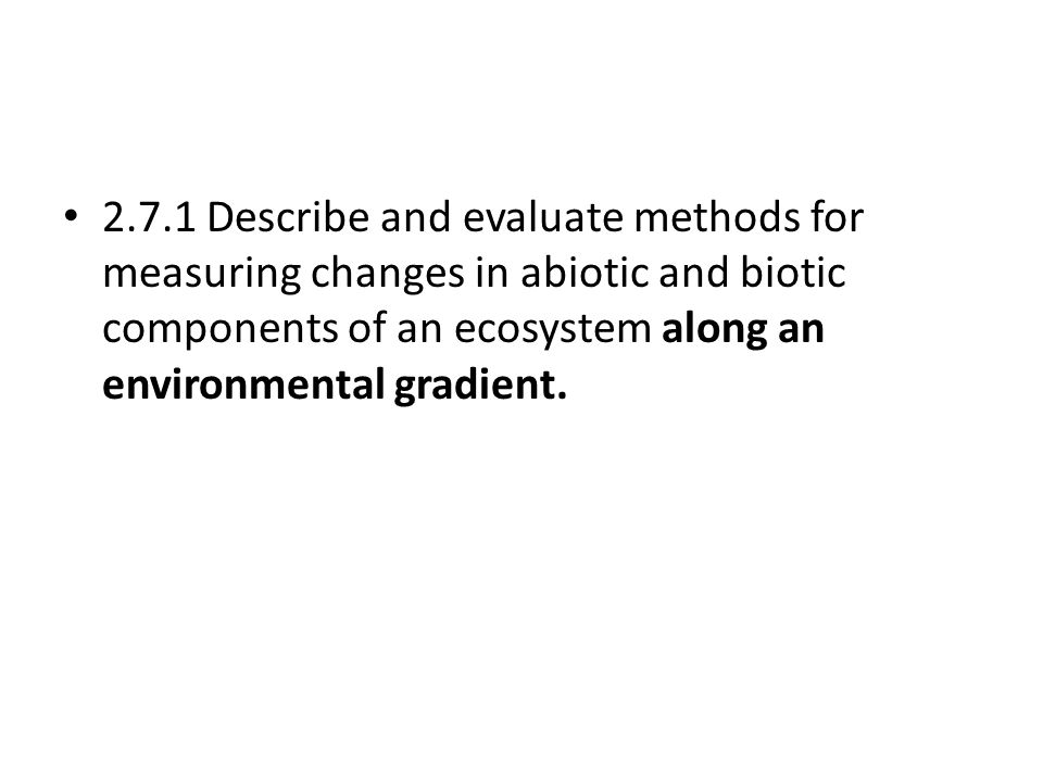 2.7.1 Describe and evaluate methods for measuring changes in abiotic and biotic components of an ecosystem along an environmental gradient.