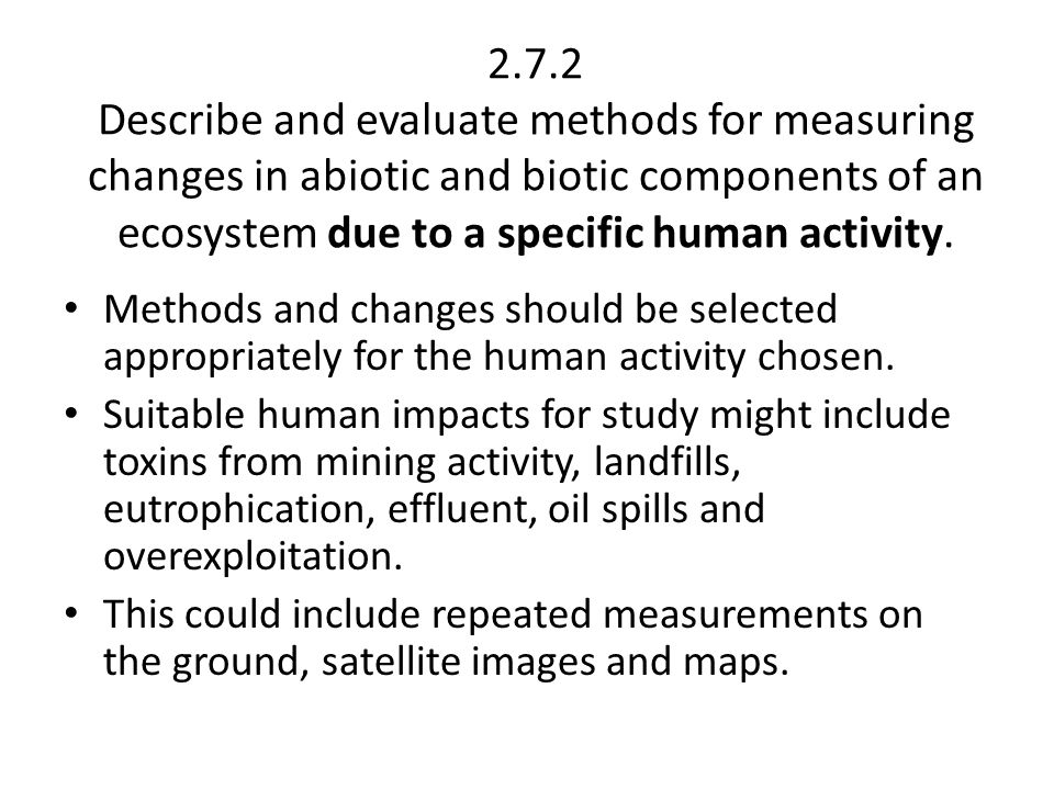 2.7.2 Describe and evaluate methods for measuring changes in abiotic and biotic components of an ecosystem due to a specific human activity.