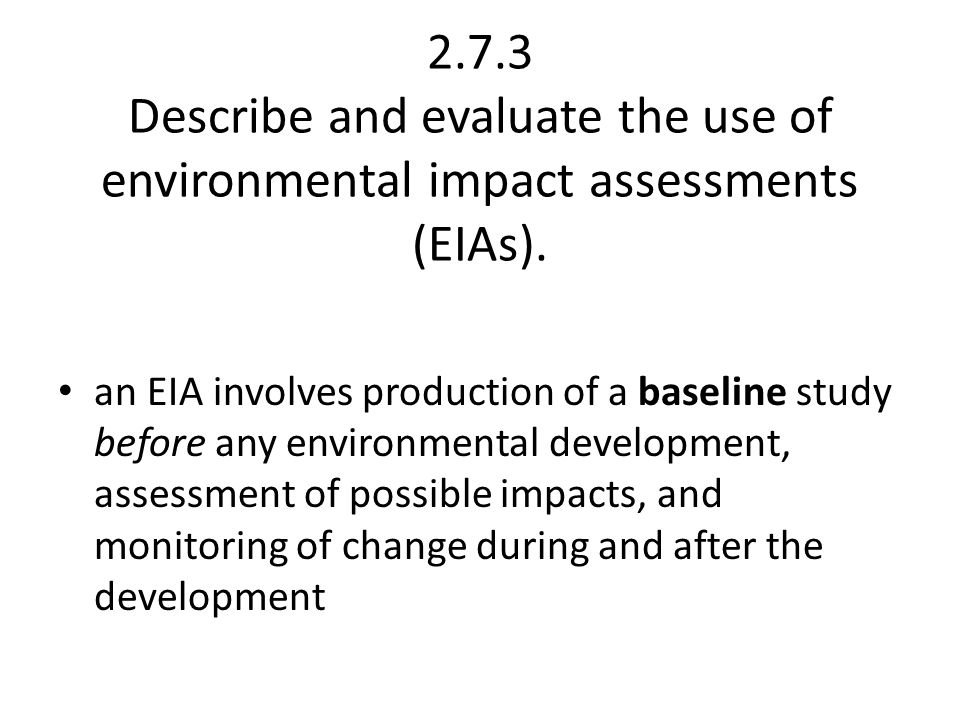2.7.3 Describe and evaluate the use of environmental impact assessments (EIAs).