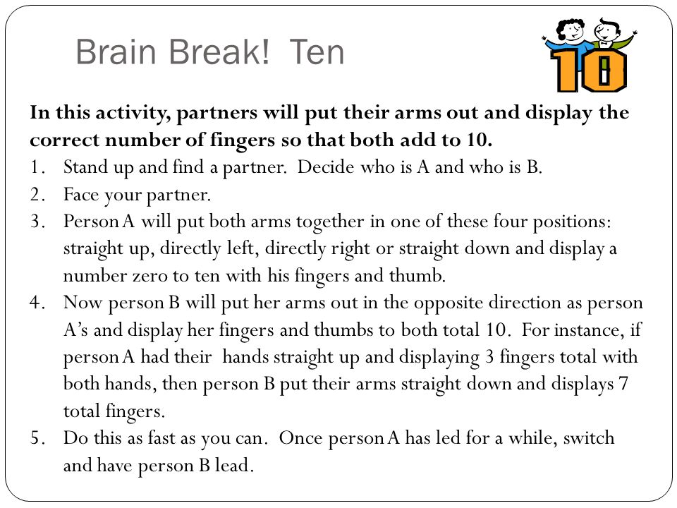 Brain Break! Ten In this activity, partners will put their arms out and display the correct number of fingers so that both add to 10.