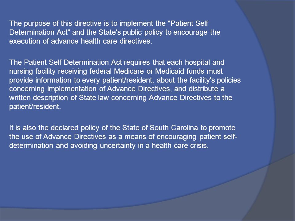 The purpose of this directive is to implement the Patient Self Determination Act and the State s public policy to encourage the execution of advance health care directives.