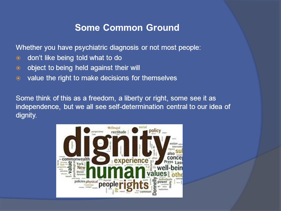 Some Common Ground Whether you have psychiatric diagnosis or not most people: don't like being told what to do.