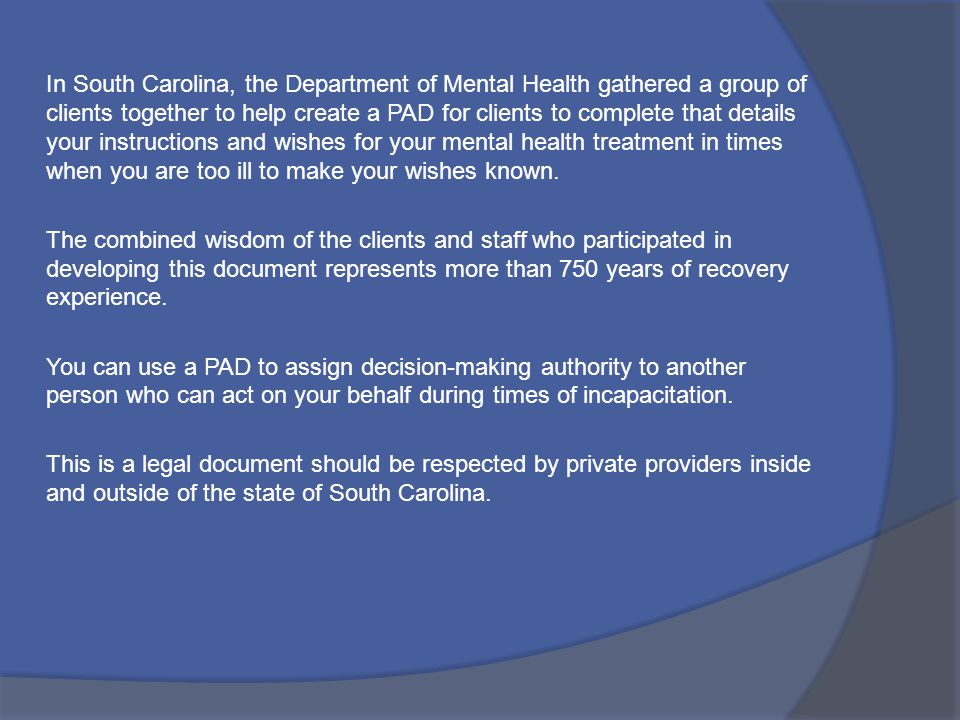 In South Carolina, the Department of Mental Health gathered a group of clients together to help create a PAD for clients to complete that details your instructions and wishes for your mental health treatment in times when you are too ill to make your wishes known.