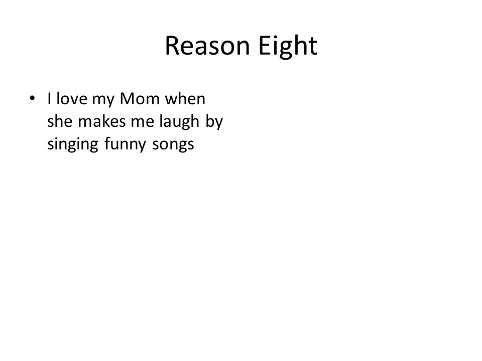 Reason Eight I love my Mom when she makes me laugh by singing funny songs