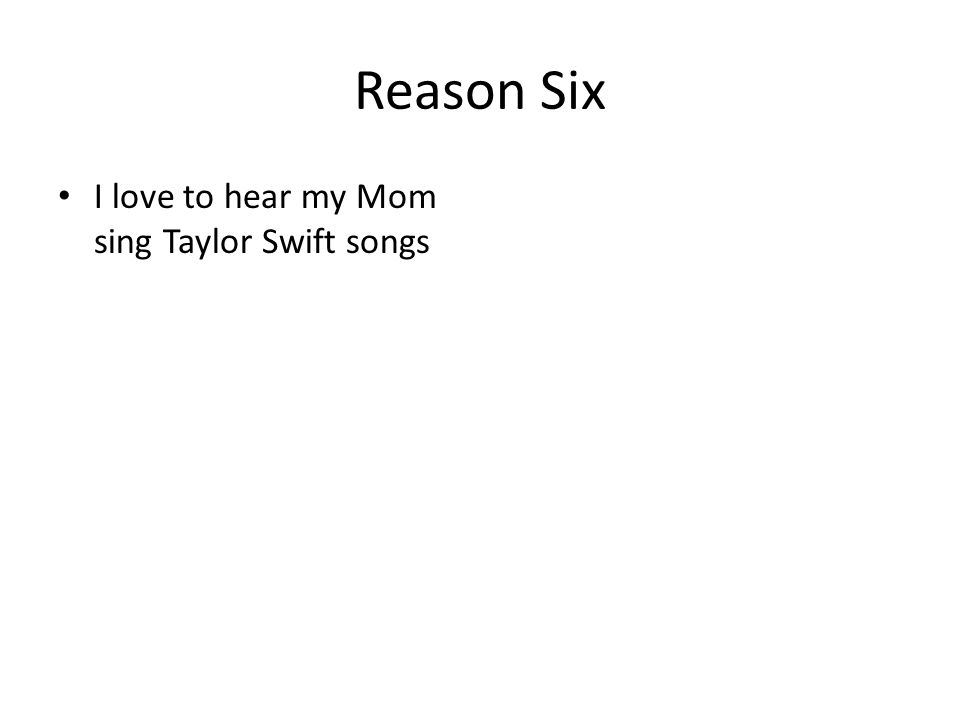 Reason Six I love to hear my Mom sing Taylor Swift songs