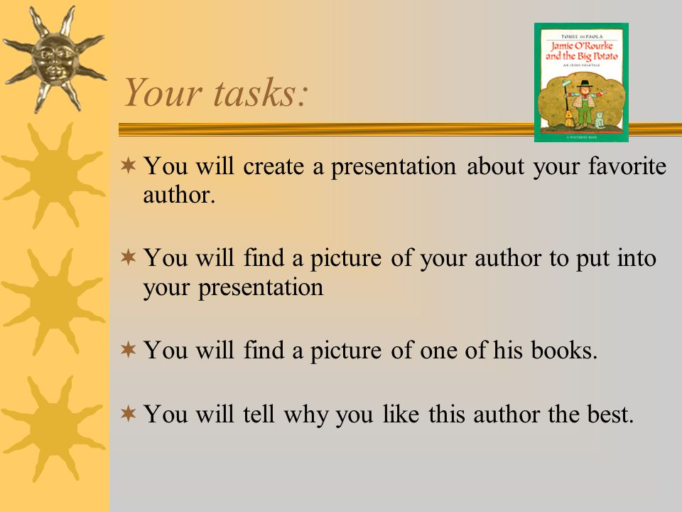 Your tasks: You will create a presentation about your favorite author.