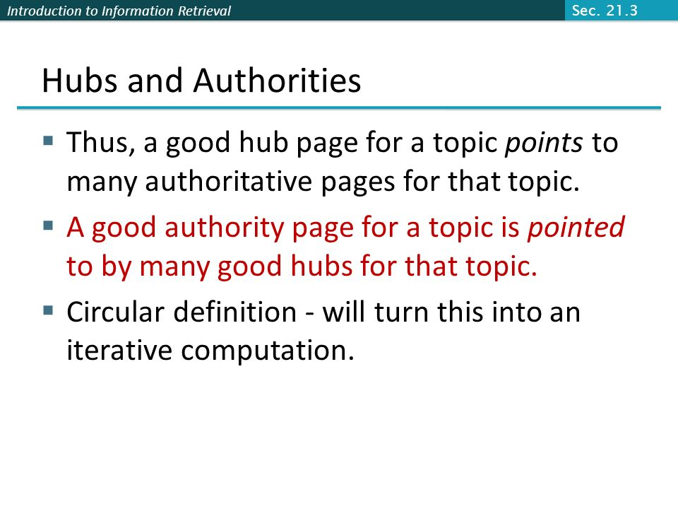 Sec. 21.3 Hubs and Authorities. Thus, a good hub page for a topic points to many authoritative pages for that topic.