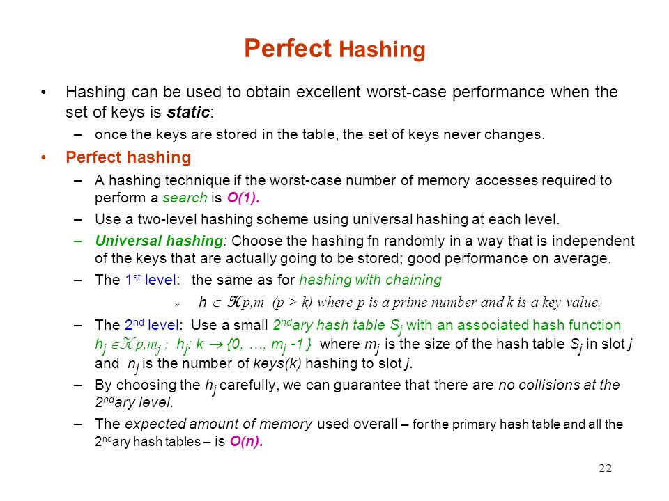 Perfect Hashing Hashing can be used to obtain excellent worst-case performance when the set of keys is static: