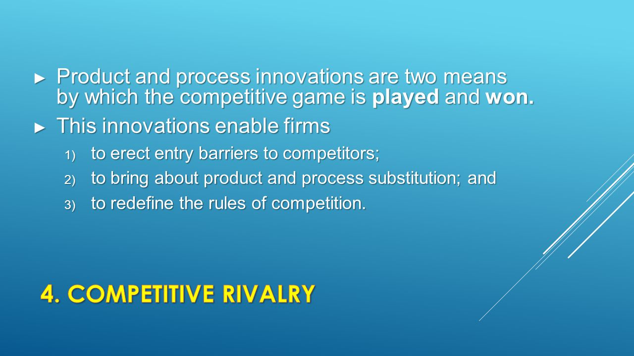 Product and process innovations are two means by which the competitive game is played and won.