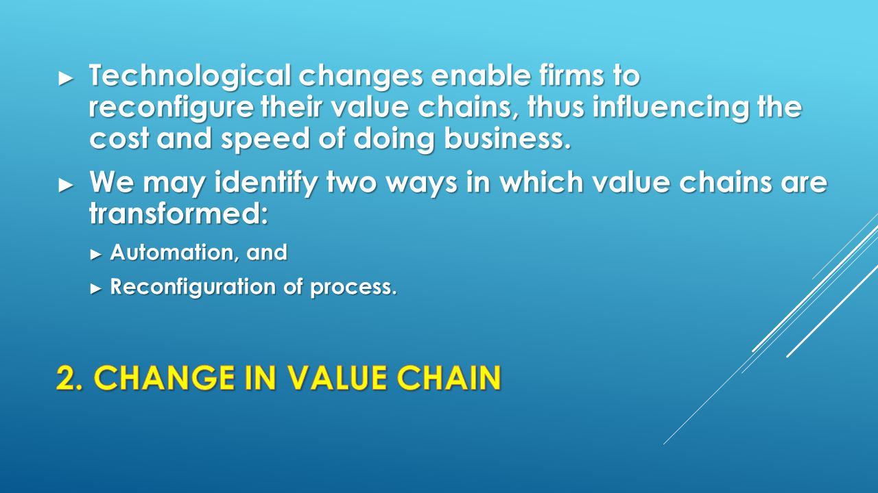 Technological changes enable firms to reconfigure their value chains, thus influencing the cost and speed of doing business.