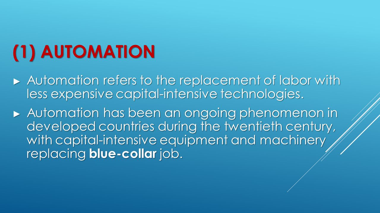 (1) Automation Automation refers to the replacement of labor with less expensive capital-intensive technologies.