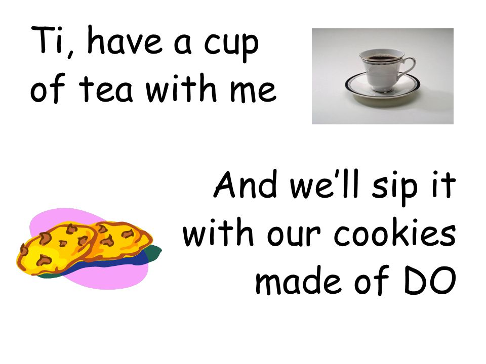 Ti, have a cup of tea with me And we'll sip it with our cookies made of DO