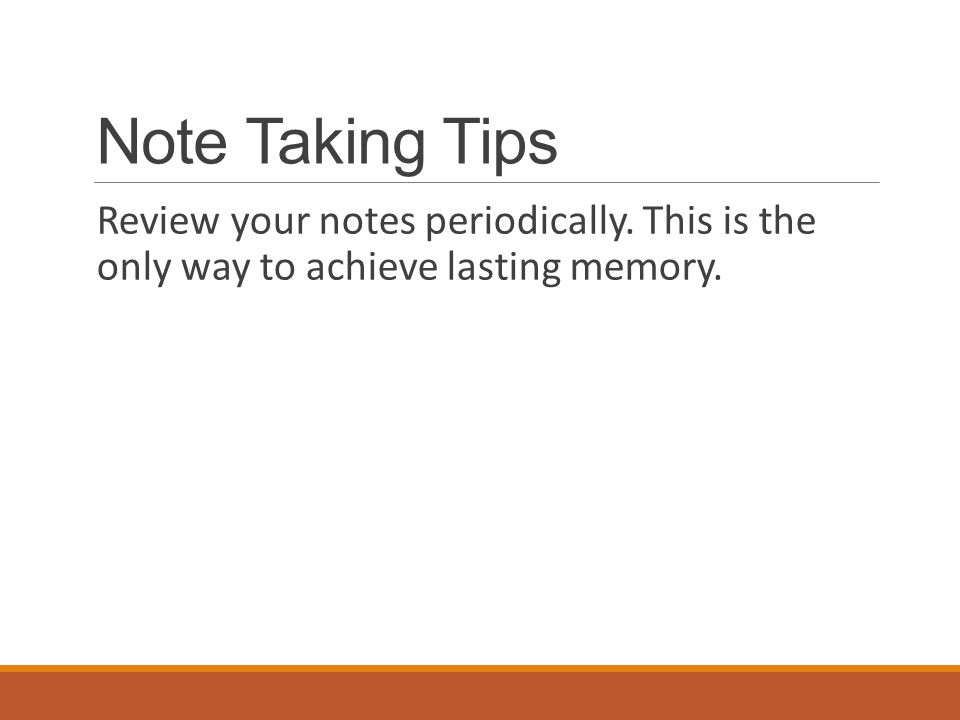 Note Taking Tips Review your notes periodically. This is the only way to achieve lasting memory.