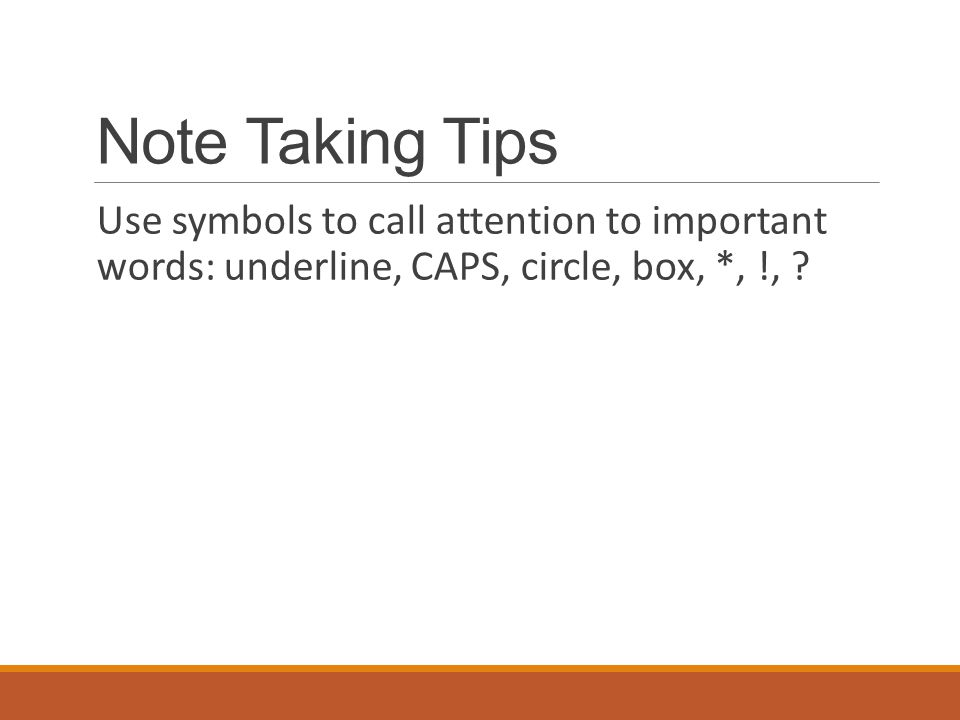 Note Taking Tips Use symbols to call attention to important words: underline, CAPS, circle, box, *, !,