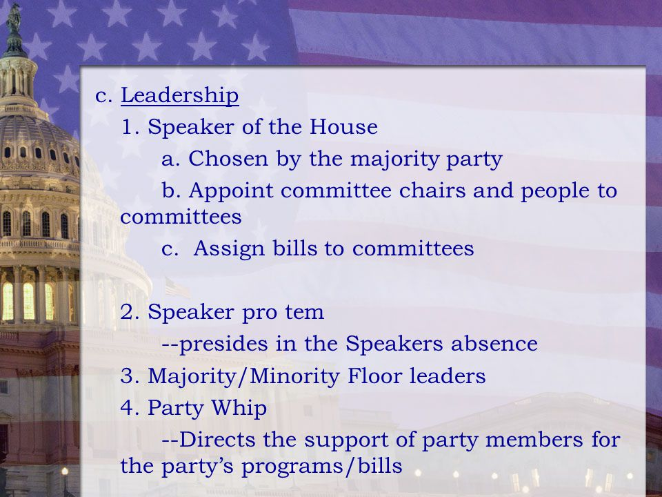 c. Leadership 1. Speaker of the House. a. Chosen by the majority party. b. Appoint committee chairs and people to committees.