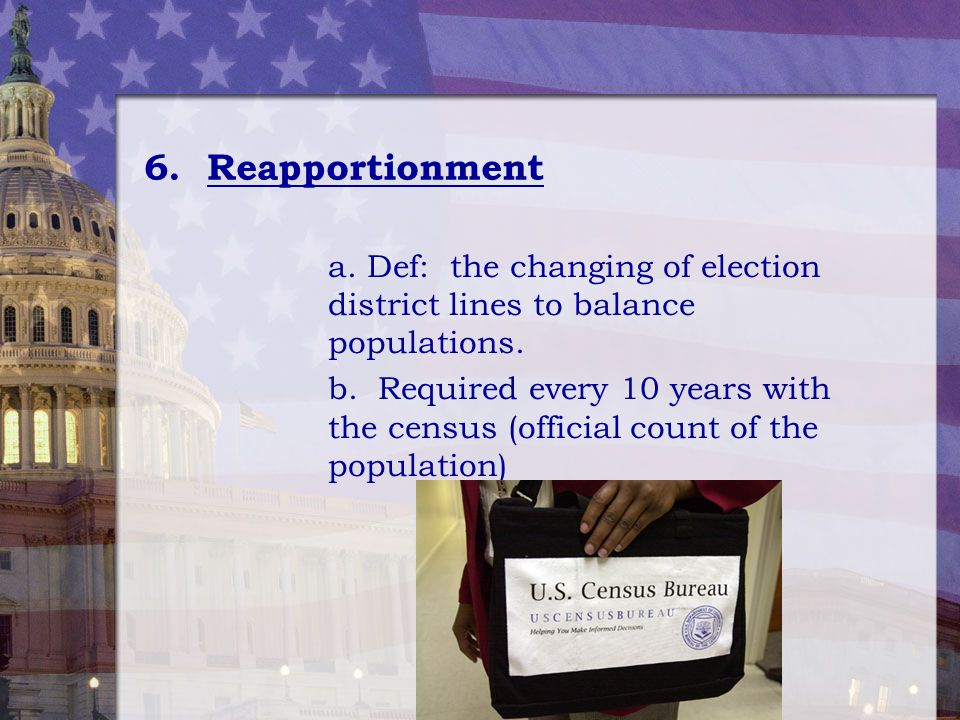 6. Reapportionment a. Def: the changing of election district lines to balance populations.