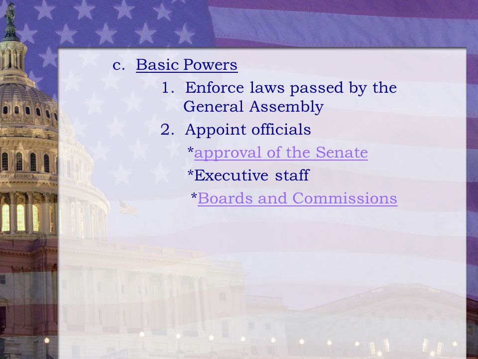 c. Basic Powers 1. Enforce laws passed by the General Assembly. 2. Appoint officials.