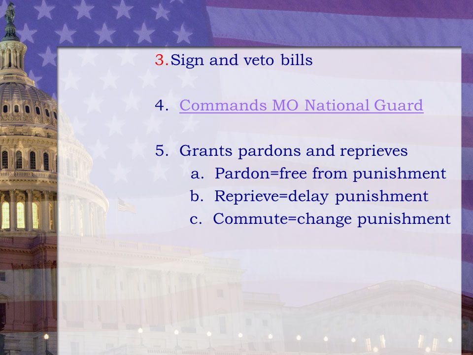 Sign and veto bills 4. Commands MO National Guard. 5. Grants pardons and reprieves. a. Pardon=free from punishment.
