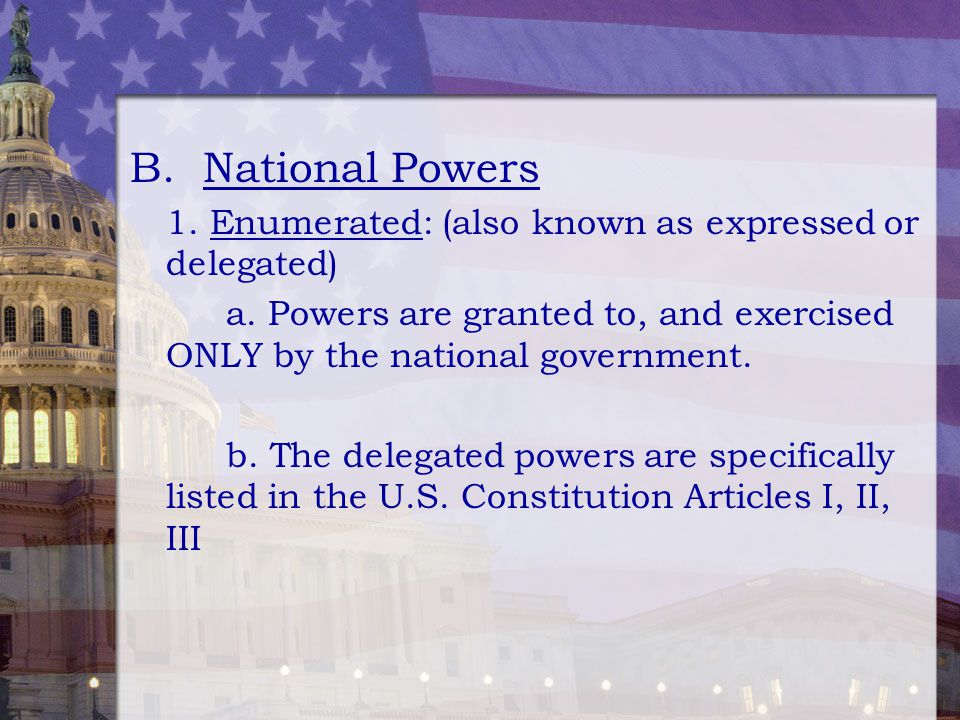 B. National Powers 1. Enumerated: (also known as expressed or delegated) a. Powers are granted to, and exercised ONLY by the national government.