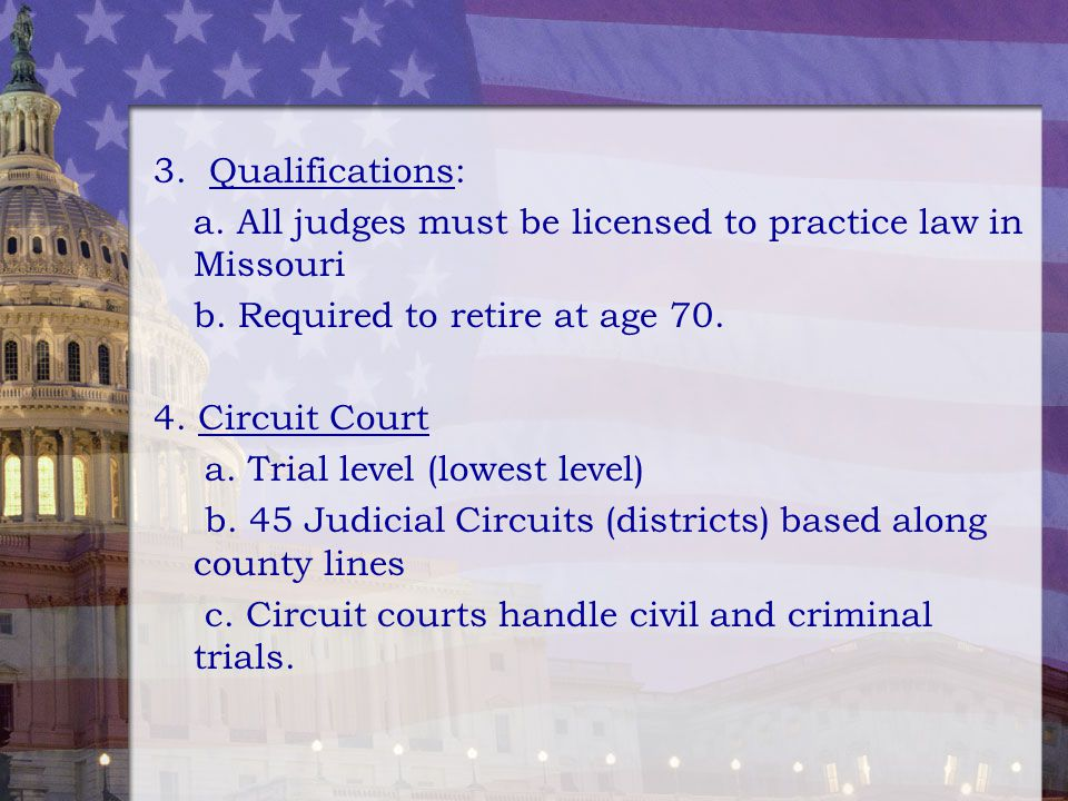3. Qualifications: a. All judges must be licensed to practice law in Missouri. b. Required to retire at age 70.