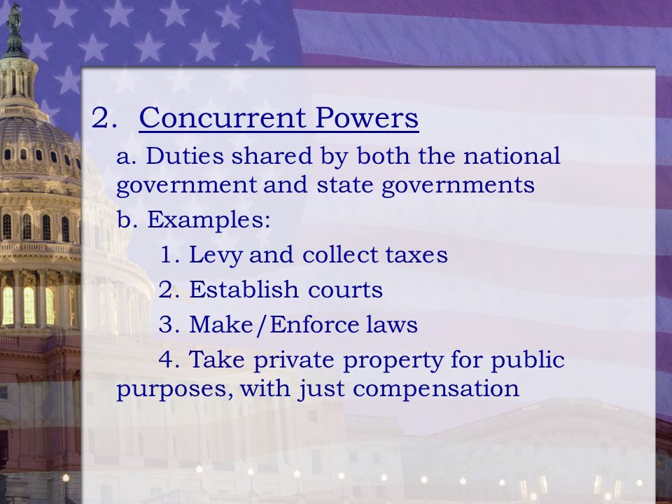 2. Concurrent Powers a. Duties shared by both the national government and state governments. b. Examples: