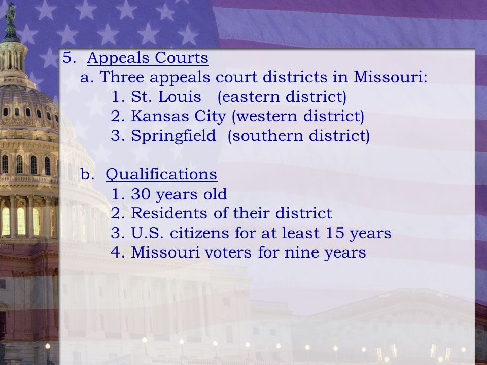 5. Appeals Courts a. Three appeals court districts in Missouri: 1. St. Louis (eastern district)