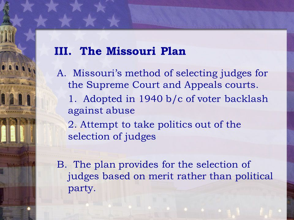 III. The Missouri Plan A. Missouri's method of selecting judges for the Supreme Court and Appeals courts.