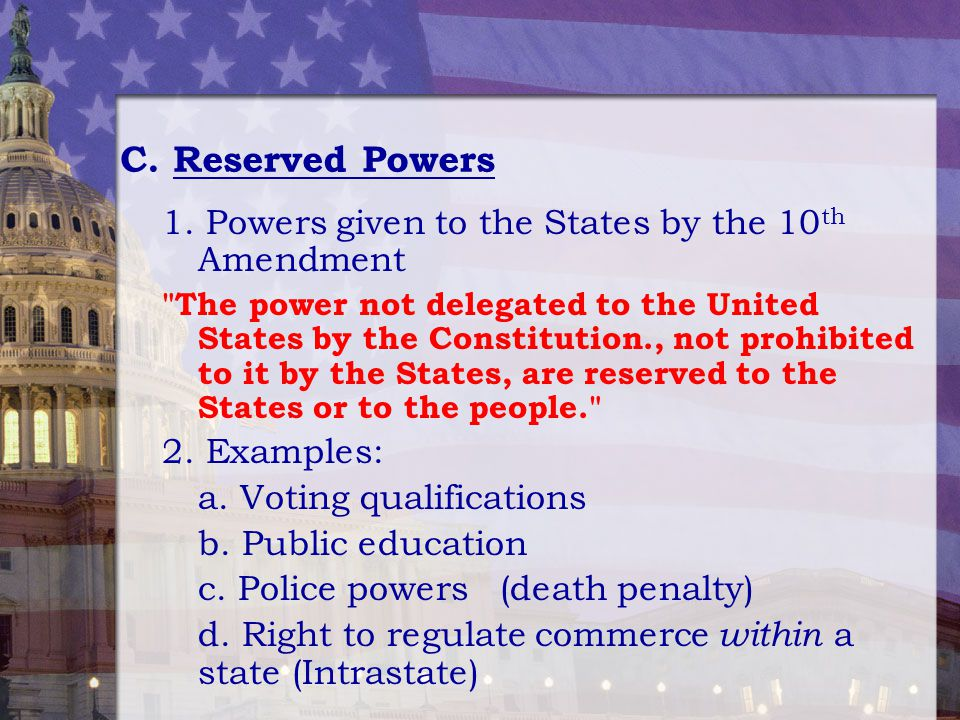 C. Reserved Powers 1. Powers given to the States by the 10th Amendment