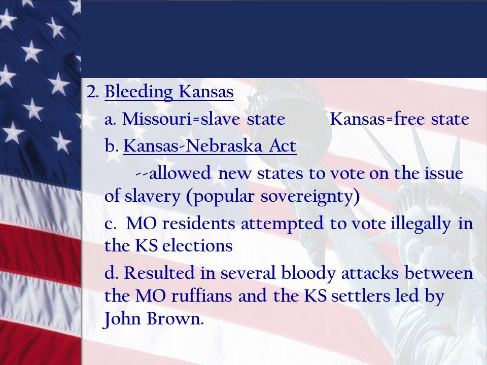 2. Bleeding Kansas a. Missouri=slave state Kansas=free state. b. Kansas-Nebraska Act.