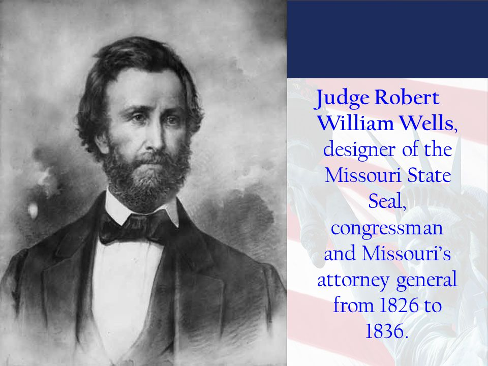 Judge Robert William Wells, designer of the Missouri State Seal, congressman and Missouri's attorney general from 1826 to 1836.