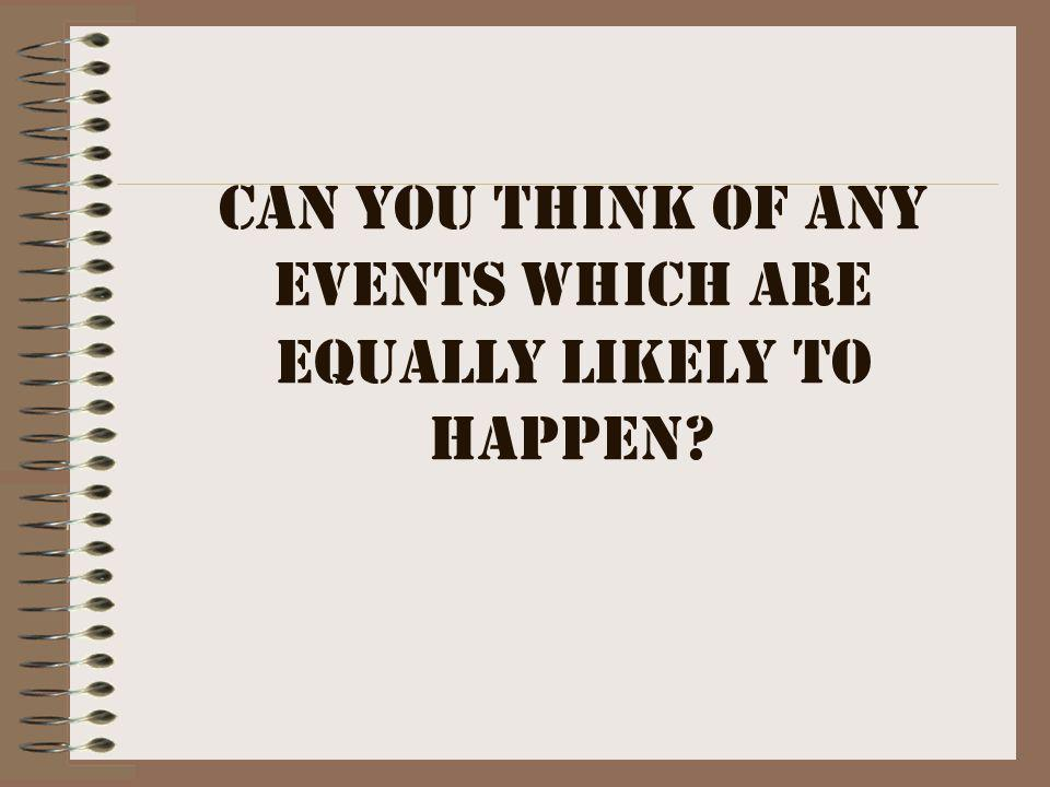 Can you think of any events which are equally likely to happen