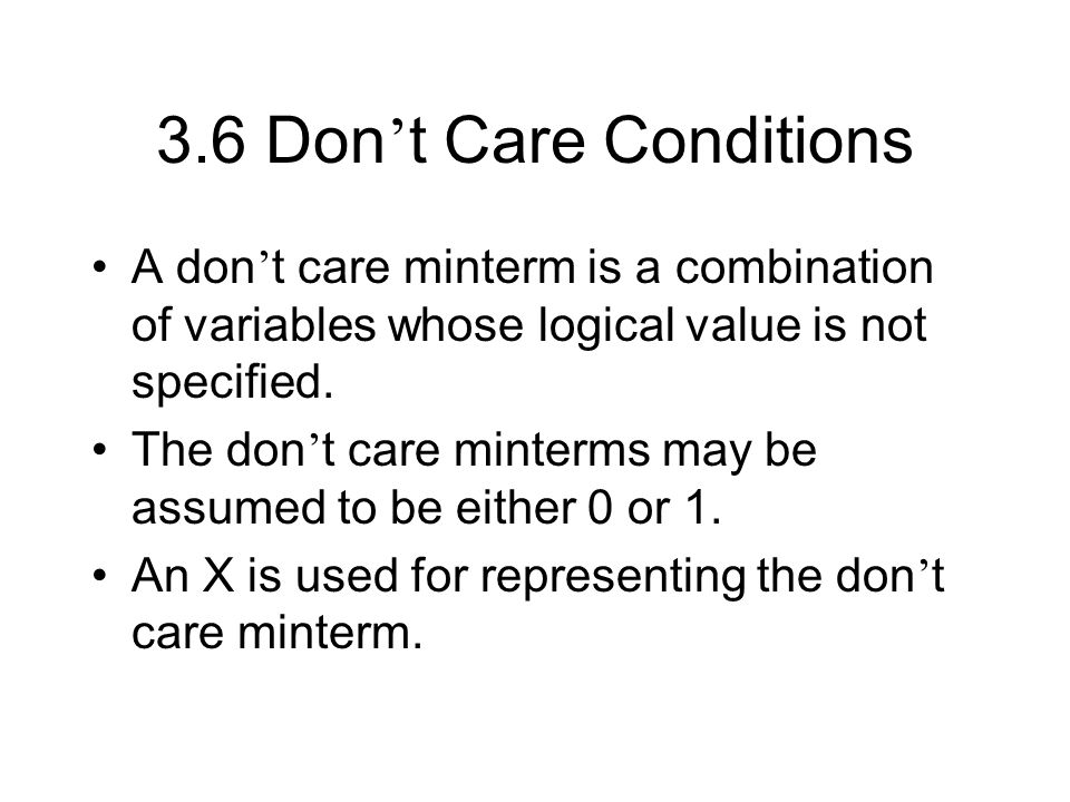 3.6 Don't Care ConditionsA don't care minterm is a combination of variables whose logical value is not specified.