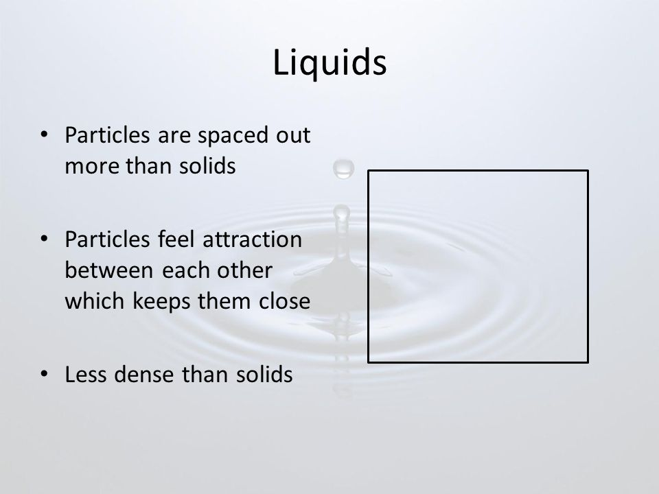 Liquids Particles are spaced out more than solids