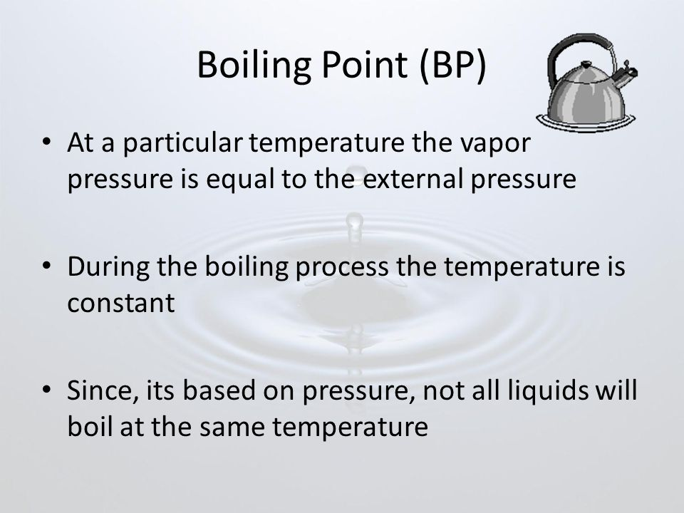 Boiling Point (BP) At a particular temperature the vapor pressure is equal to the external pressure.