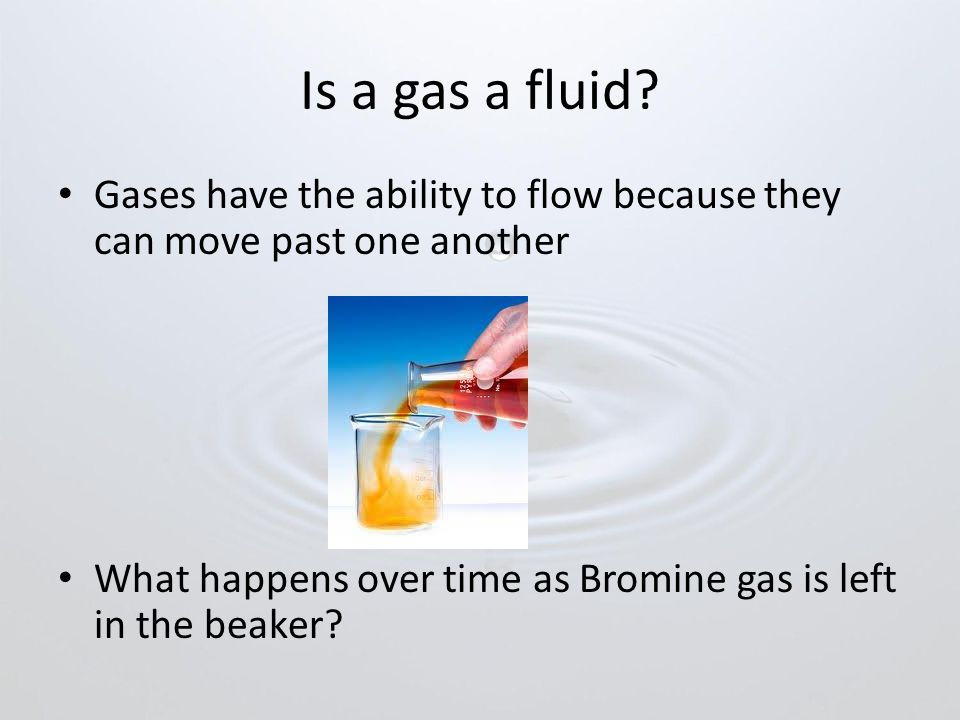 Is a gas a fluid Gases have the ability to flow because they can move past one another.