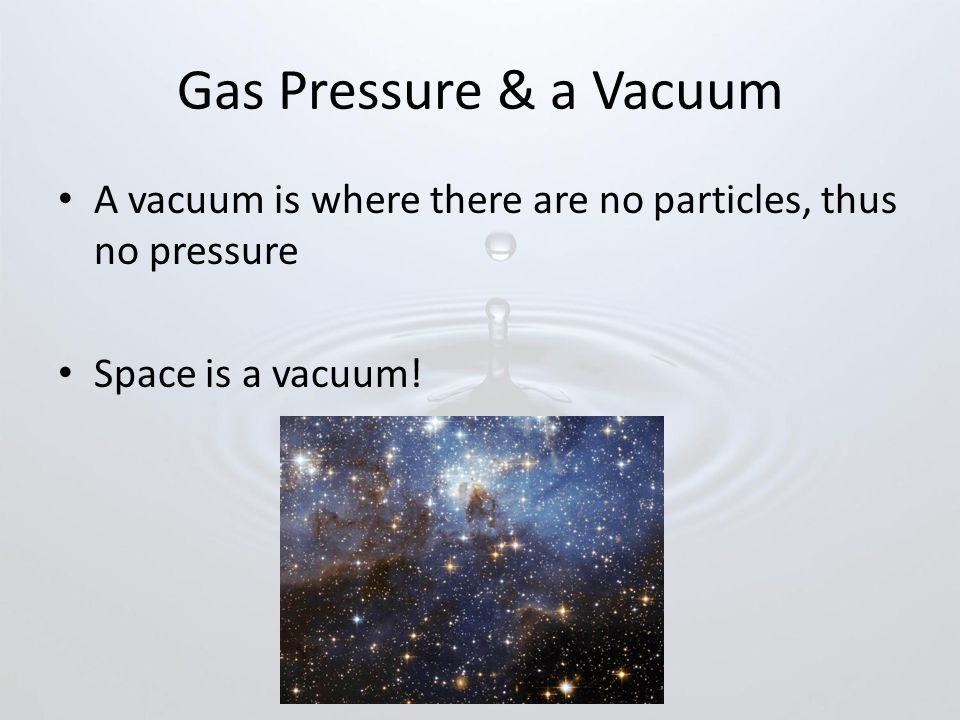 Gas Pressure & a Vacuum A vacuum is where there are no particles, thus no pressure.