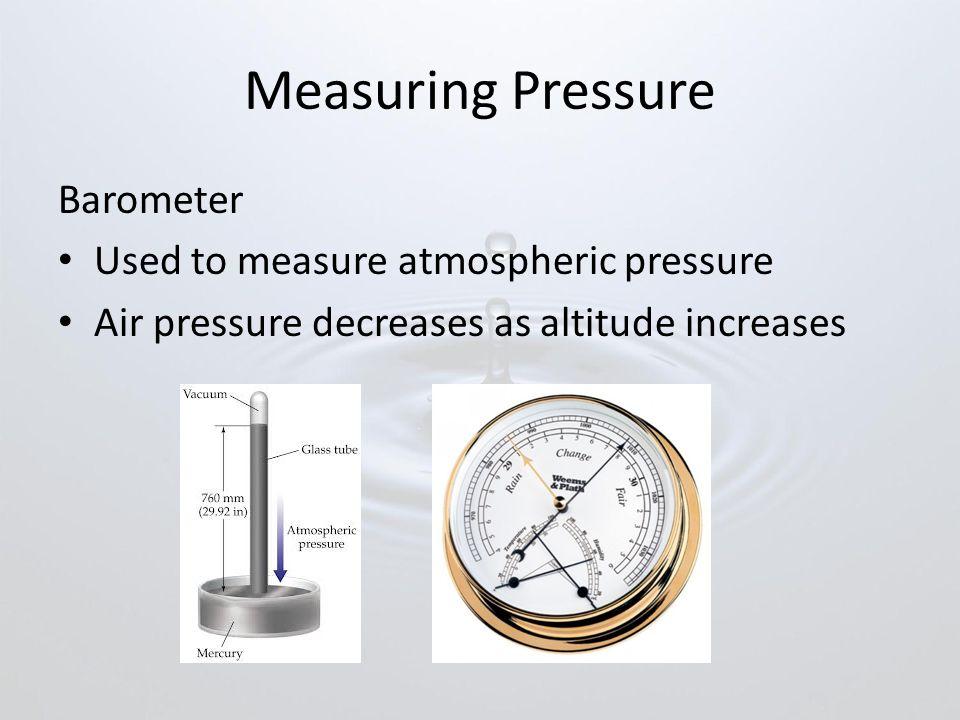 Measuring Pressure Barometer Used to measure atmospheric pressure