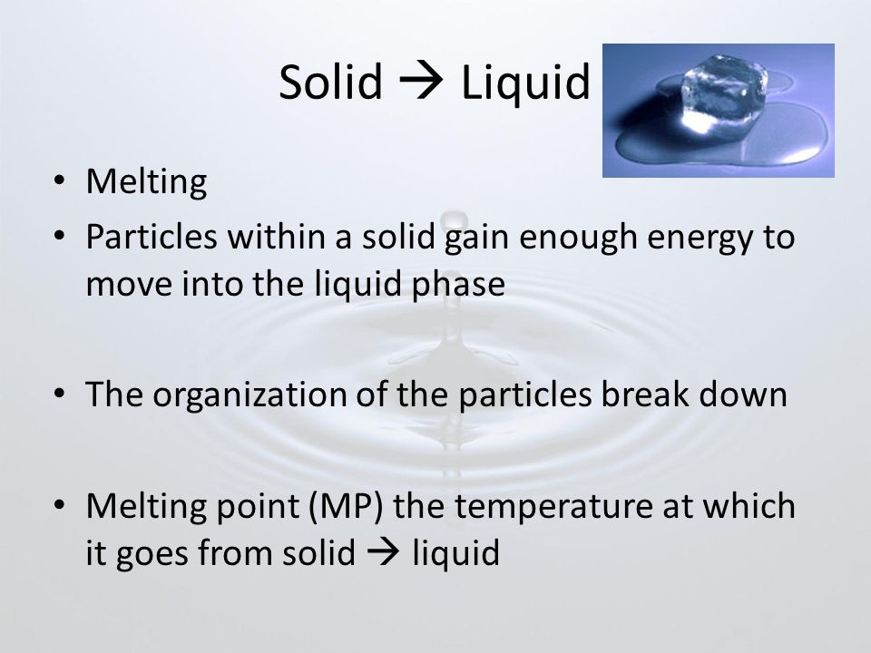 Solid  Liquid Melting. Particles within a solid gain enough energy to move into the liquid phase.