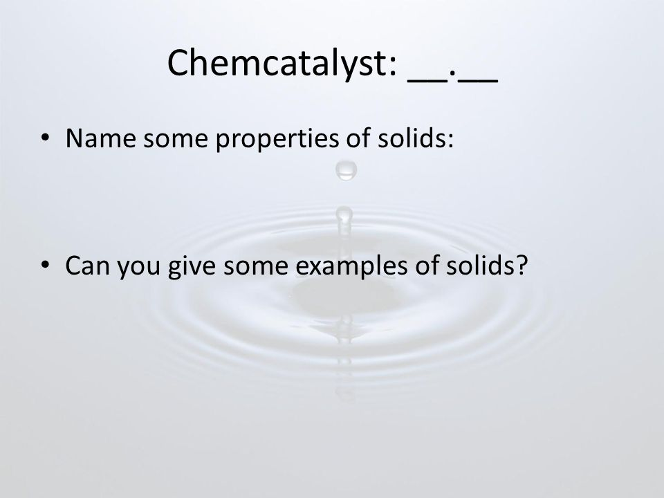 Chemcatalyst: __.__ Name some properties of solids: