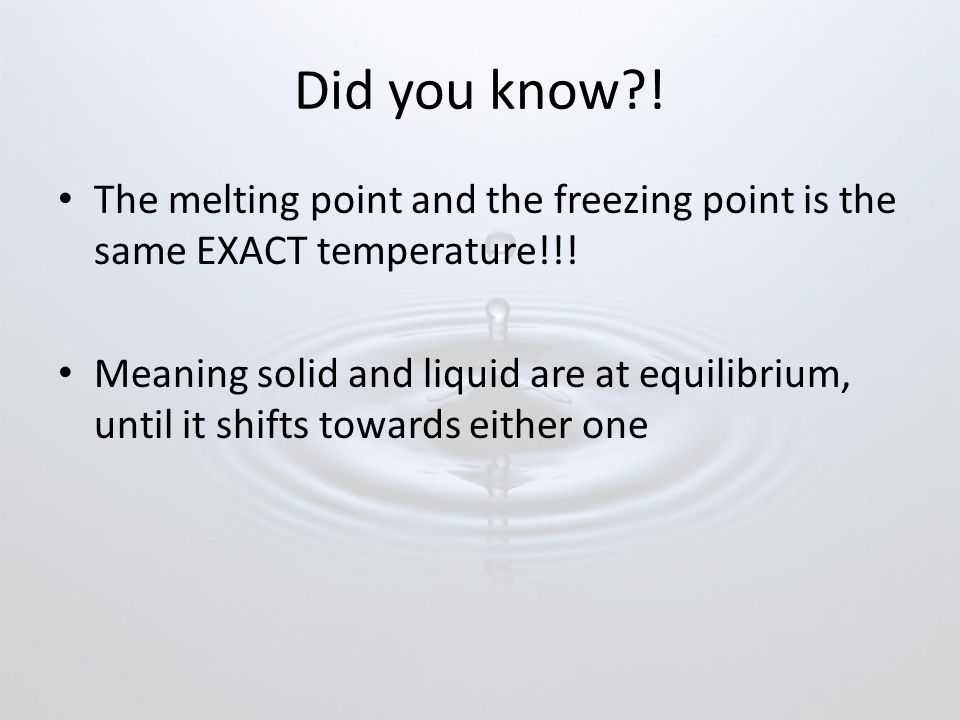 Did you know ! The melting point and the freezing point is the same EXACT temperature!!!
