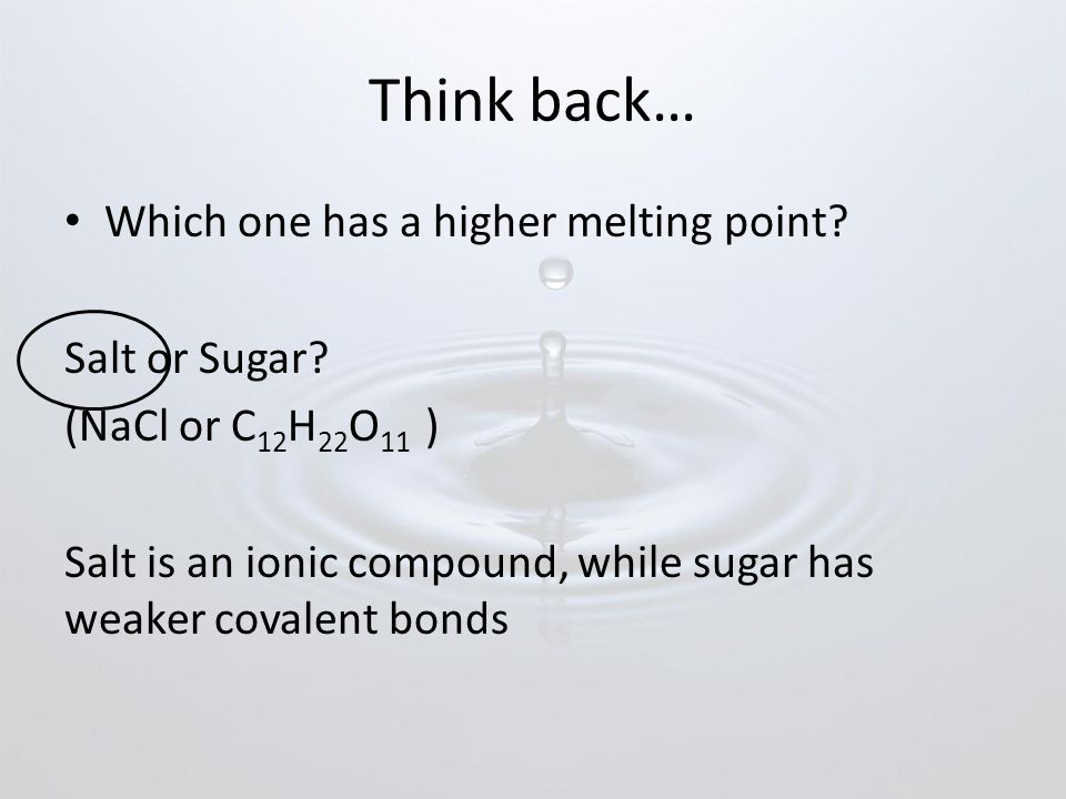 Think back… Which one has a higher melting point Salt or Sugar