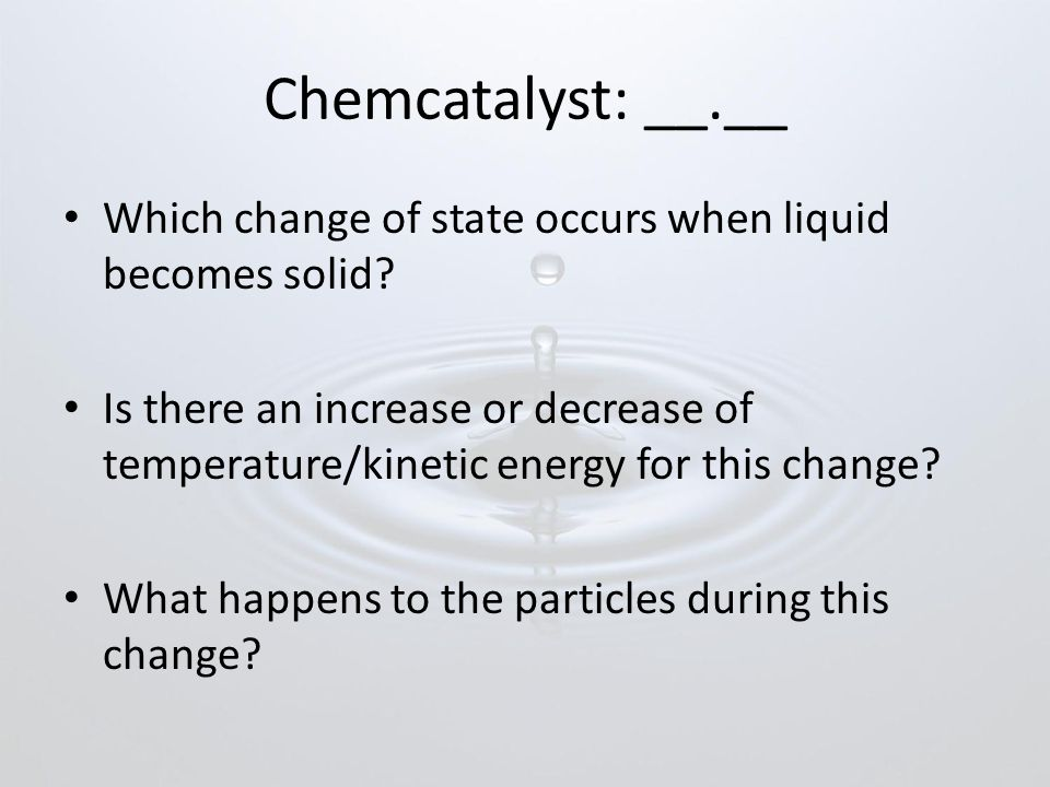 Chemcatalyst: __.__ Which change of state occurs when liquid becomes solid