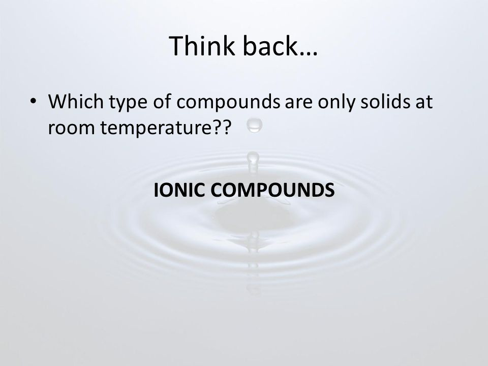 Think back… Which type of compounds are only solids at room temperature IONIC COMPOUNDS
