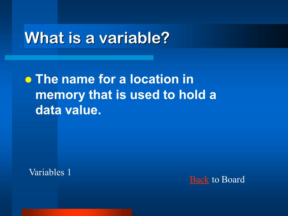 What is a variable The name for a location in memory that is used to hold a data value. Variables 1.