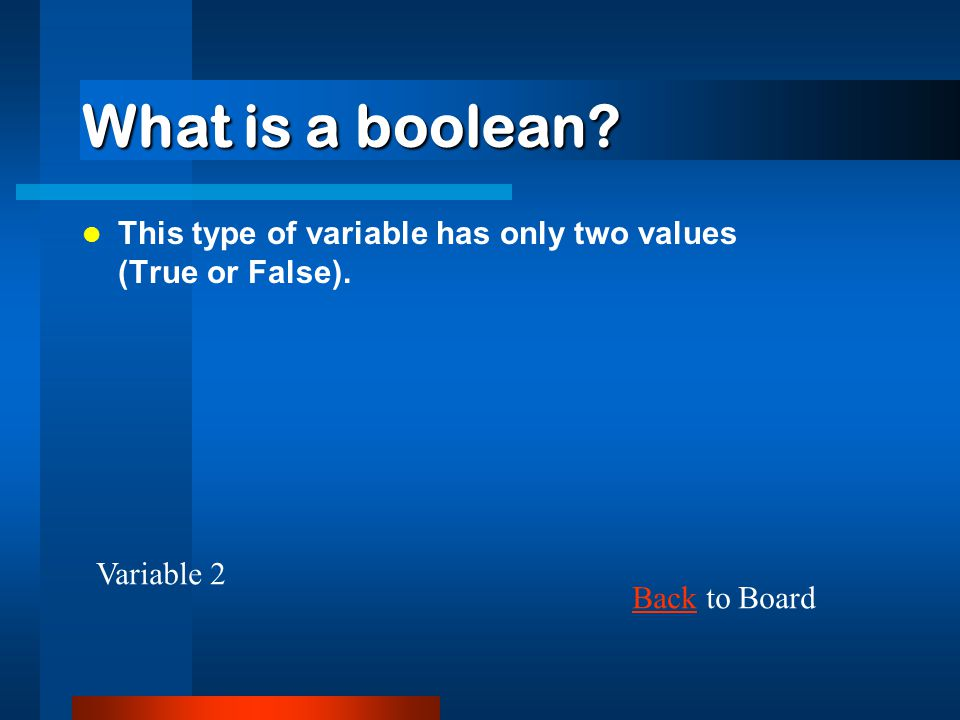 What is a boolean. This type of variable has only two values (True or False).