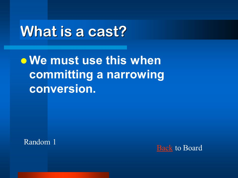 What is a cast We must use this when committing a narrowing conversion. Random 1 Back to Board